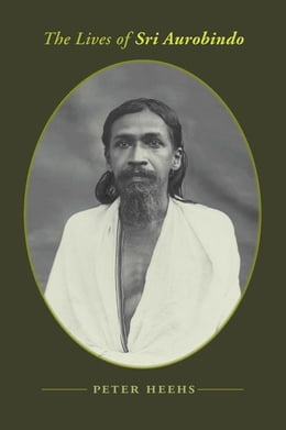 Book The Lives of Sri Aurobindo: A Biography by Peter Heehs