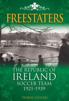 Freestaters: The Republic of Ireland Soccer Team 1921-1939 by Donal Cullen