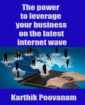 The power to leverage your business on the latest internet wave by Karthik Poovanam