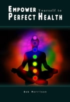 Empower Yourself to Perfect Health by Bob Morrison