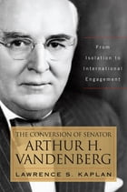 The Conversion of Senator Arthur H. Vandenberg: From Isolation to International Engagement by Lawrence S. Kaplan