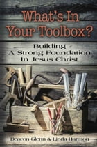 WHAT'S IN YOUR TOOLBOX? Building A Strong Spiritual Foundation In Jesus Christ by Deacon Glenn Harmon