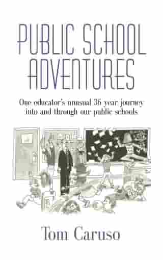 PUBLIC SCHOOL ADVENTURES: One Educator's Unusual 36 Year Journey Into and Through Our Public Schools by Tom Caruso