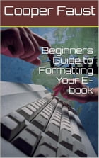 Beginners Guide to Formatting Your E-book by Cooper Faust