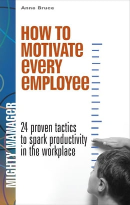 Book How to Motivate Every Employee EB: 24 Proven Tactics to Spark Productivity in the Workplace by Bruce, Anne