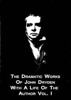 The Dramatic Works Of John Dryden With A Life Of The Author Vol. I by Sir Walter Scott