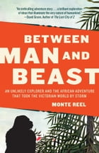 Between Man and Beast: An Unlikely Explorer and the African Adventure the Victorian World by Storm by Monte Reel