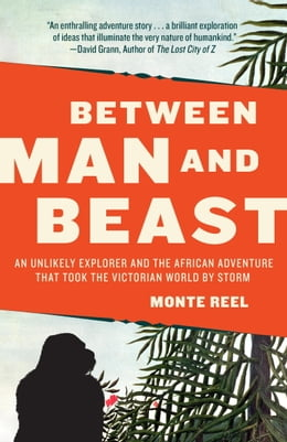 Book Between Man and Beast: An Unlikely Explorer and the African Adventure the Victorian World by Storm by Monte Reel