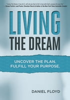 Living the Dream: Uncover the Plan. Fulfill Your Purpose. by Daniel Floyd