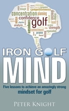 Iron Golf Mind: Five lessons to achieve an amazingly strong mindset for golf by Peter Knight