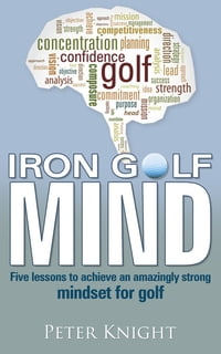 Iron Golf Mind: Five lessons to achieve an amazingly strong mindset for golf