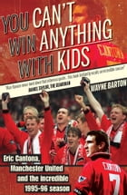 You Can't Win Anything With Kids: Eric Cantona, Manchester United and the Incredible 1995/96 season by Wayne Barton
