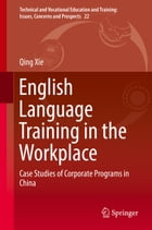 English Language Training in the Workplace: Case Studies of Corporate Programs in China by Qing Xie