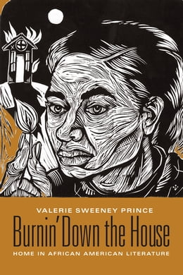 Book Burnin' Down the House: Home in African American Literature by Valerie Sweeney Prince