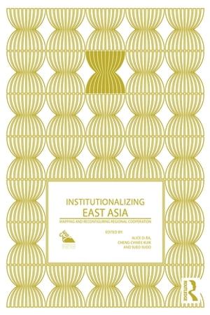 Institutionalizing East Asia Mapping and Reconfiguring Regional Cooperation