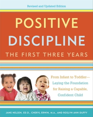 Positive Discipline: The First Three Years,  Revised and Updated Edition From Infant to Toddler--Laying the Foundation for Raising a Capable,  Confident