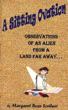A Sitting Ovation: Observations of an Alien From a Land Far Away by Margaret Rose Scribner