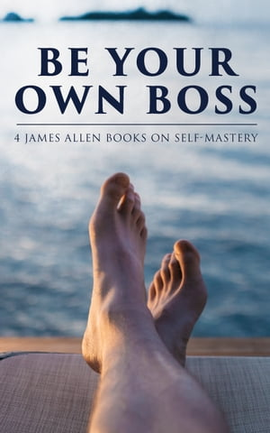 Be Your Own Boss: 4 James Allen Books on Self-Mastery: As a Man Thinketh, The Life Triumphant: Mastering the Heart and Mind, The Mastery of Destiny & Man: King of Mind, Body and Circumstance