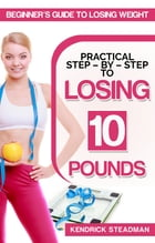 Practical Step - By - Step to Losing 10 Pounds: Beginner's guide to losing weight by Kendrick Steadman