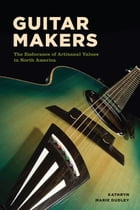 Guitar Makers: The Endurance of Artisanal Values in North America