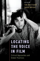 Locating the Voice in Film: Critical Approaches and Global Practices by Tom Whittaker