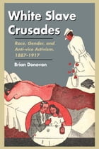 White Slave Crusades: Race, Gender, and Anti-vice Activism, 1887-1917 by Brian Donovan