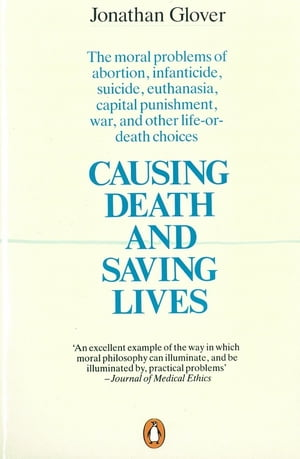 Causing Death and Saving Lives The Moral Problems of Abortion,  Infanticide,  Suicide,  Euthanasia,  Capital Punishment,  War and Other Life-or-death Choic