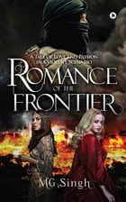 Romance of the Frontier: A Tale of Love and Passion in a Violent Scenario by MG Singh
