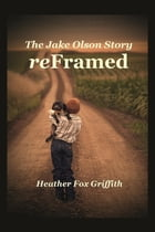 ReFramed: The Jake Olson Story by Heather B Fox Griffith