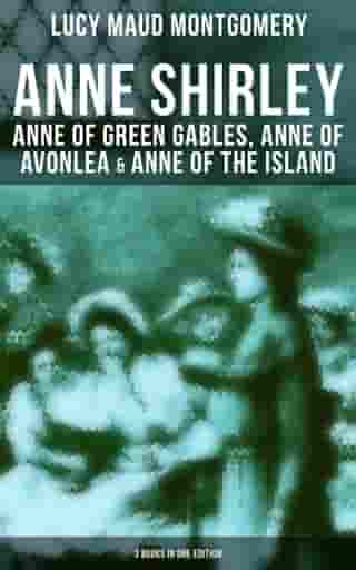 Anne Shirley: Anne of Green Gables, Anne of Avonlea & Anne of the Island (3 Books in One Edition) by Lucy Maud Montgomery
