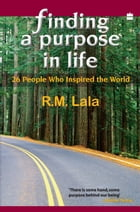 Finding A Purpose In Life : 26 People Who Inspired The World by R. M. Lala