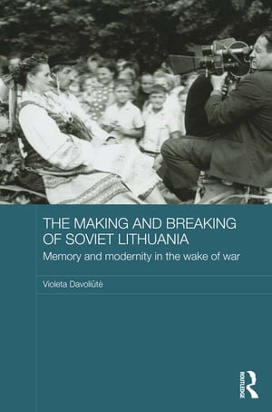 The Making and Breaking of Soviet Lithuania Memory and Modernity in the Wake of War