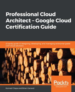 Professional Cloud Architect – Google Cloud Certification Guide: A handy guide to designing, developing, and managing enterprise-grade GCP cloud solutions by Konrad Cłapa