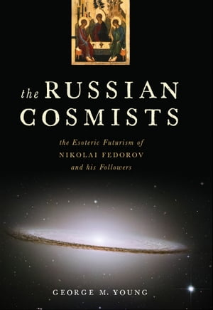 The Russian Cosmists The Esoteric Futurism of Nikolai Fedorov and His Followers