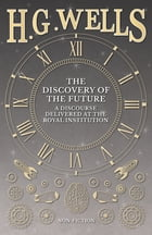 The Discovery of the Future - A Discourse Delivered at the Royal Institution by H. G. Wells