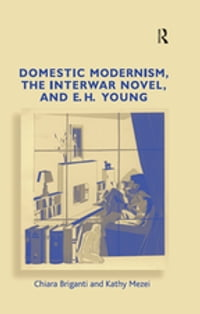 Domestic Modernism, the Interwar Novel, and E.H. Young