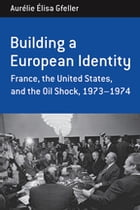 Building a European Identity: France, the United States, and the Oil Shock, 1973-74 by Aurélie Élisa Gfeller