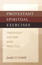 Protestant Spiritual Exercises: Theology, History and Practice by Joseph D. Driskill