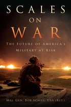 Scales on War: The Future of America's Military at Risk by Bob Scales