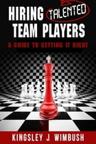 Hiring Talented Team Players- A guide to getting it right by Kingsley J. Wimbush