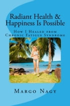 Radiant Health and Happiness Is Possible: How I Healed from Chronic Fatigue Syndrome (CFS/ME) by Margo Nagy