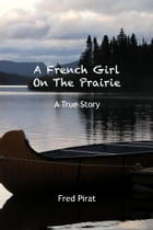 A French Girl On The Prairie: An unusual and fascinating true story set within French and American history. by Fred Pirat