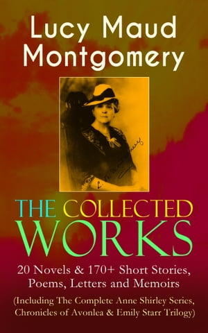 The Collected Works of Lucy Maud Montgomery: 20 Novels & 170+ Short Stories, Poems, Letters and Memoirs (Including The Complete Anne Shirley Series, C by Lucy Maud Montgomery