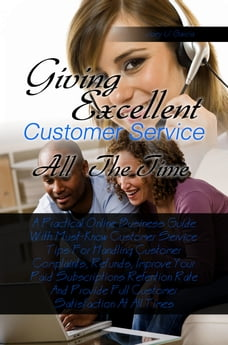 Giving Excellent Customer Service All The Time: A Practical Online Business Guide With Must-Know…