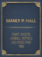 Fishes, Insects, Animals, Reptiles and Birds part Two by Manly P. Hall