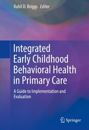Integrated Early Childhood Behavioral Health in Primary Care: A Guide to Implementation and Evaluation by Rahil D. Briggs