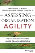 Assessing Organization Agility: Creating Diagnostic Profiles to Guide Transformation by Christopher G. Worley
