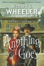 Anything Goes: A Novel by Richard S. Wheeler