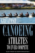Greatest Canoeing Athletes To Ever Compete: Top 100 by alex trostanetskiy