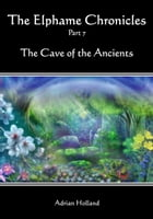 The Elphame Chronicles: Part 7 - The Cave of the Ancients by Adrian Holland